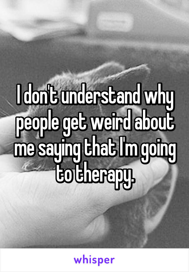 I don't understand why people get weird about me saying that I'm going to therapy.