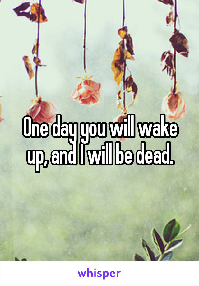 One day you will wake up, and I will be dead.