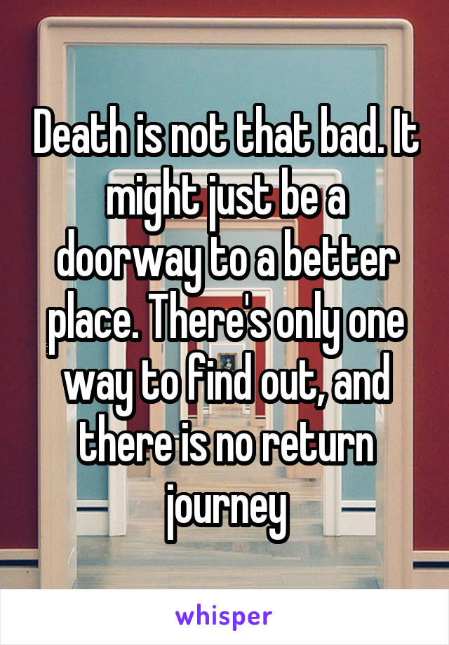 Death is not that bad. It might just be a doorway to a better place. There's only one way to find out, and there is no return journey