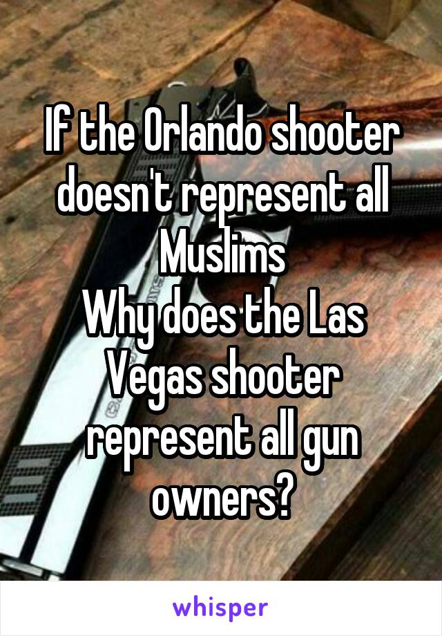 If the Orlando shooter doesn't represent all Muslims Why does the Las Vegas shooter represent all gun owners?