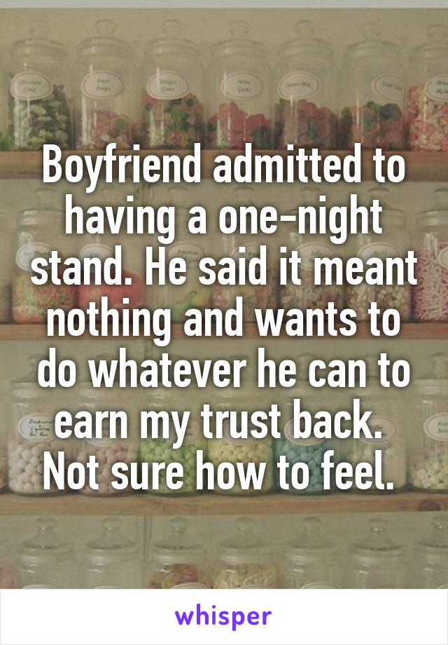 Boyfriend admitted to having a one-night stand. He said it meant nothing and wants to do whatever he can to earn my trust back.  Not sure how to feel.