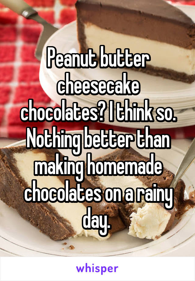 Peanut butter cheesecake chocolates? I think so. Nothing better than making homemade chocolates on a rainy day.