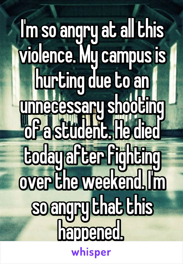 I'm so angry at all this violence. My campus is hurting due to an unnecessary shooting of a student. He died today after fighting over the weekend. I'm so angry that this happened.