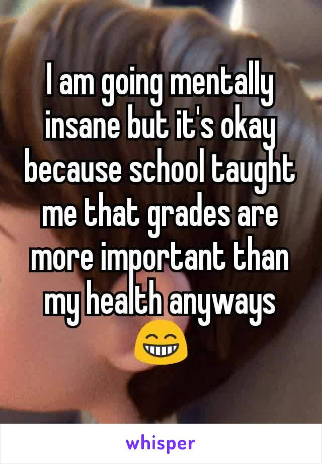 I am going mentally insane but it's okay because school taught me that grades are more important than my health anyways😁
