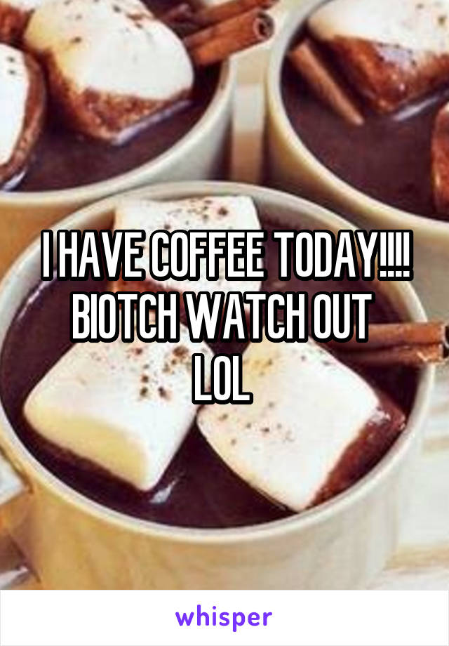 I HAVE COFFEE TODAY!!!! BIOTCH WATCH OUT  LOL