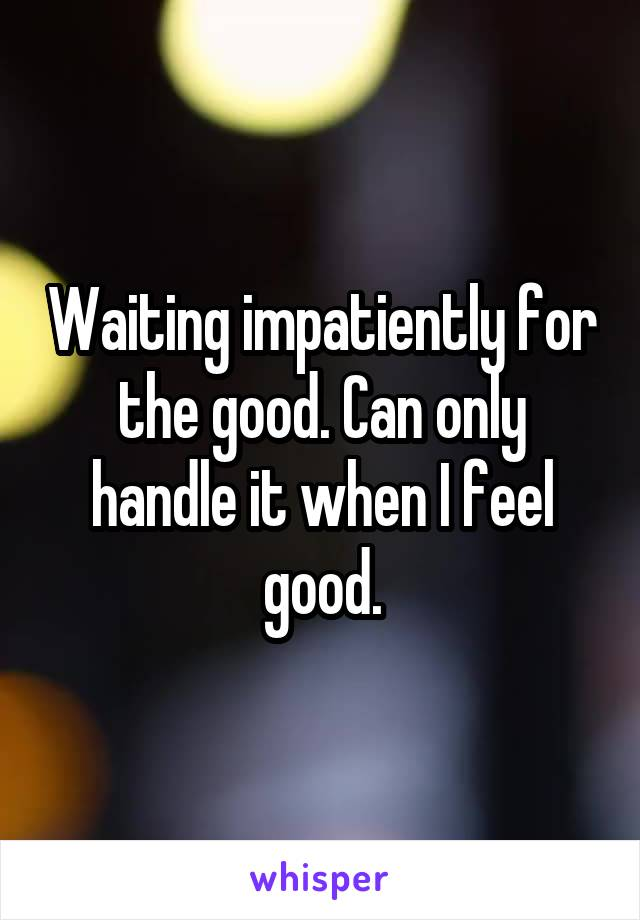 Waiting impatiently for the good. Can only handle it when I feel good.