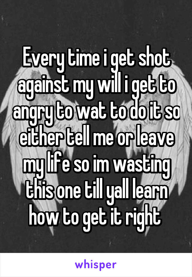 Every time i get shot against my will i get to angry to wat to do it so either tell me or leave my life so im wasting this one till yall learn how to get it right