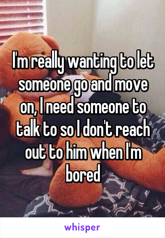 I'm really wanting to let someone go and move on, I need someone to talk to so I don't reach out to him when I'm bored