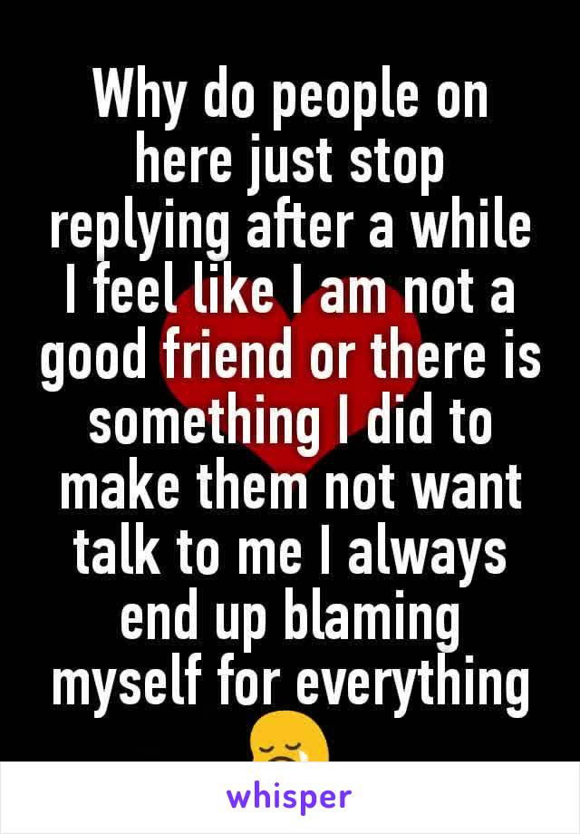Why do people on here just stop replying after a while I feel like I am not a good friend or there is something I did to make them not want talk to me I always end up blaming myself for everything 😢