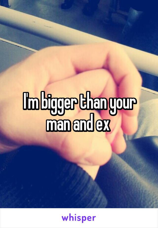 I'm bigger than your man and ex