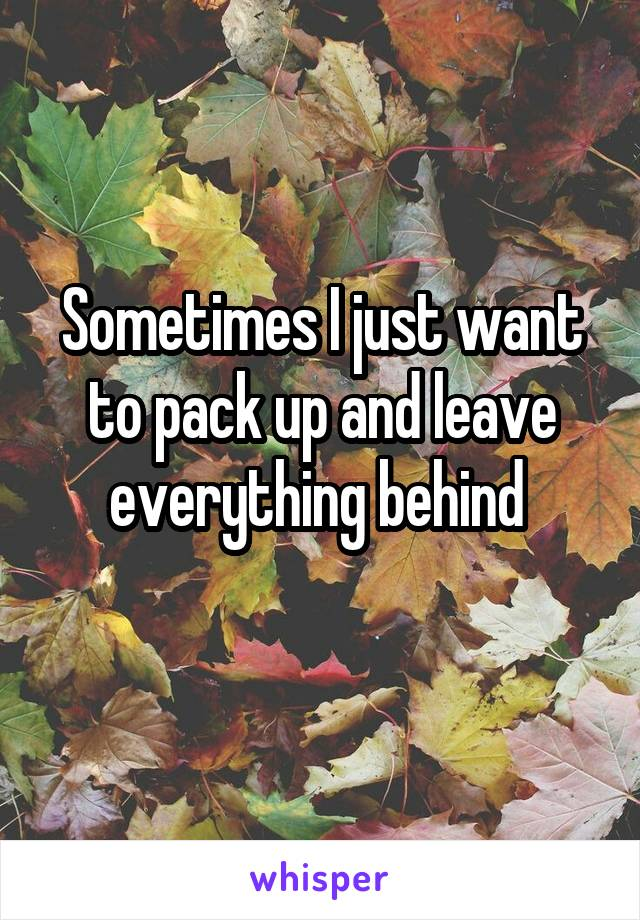 Sometimes I just want to pack up and leave everything behind