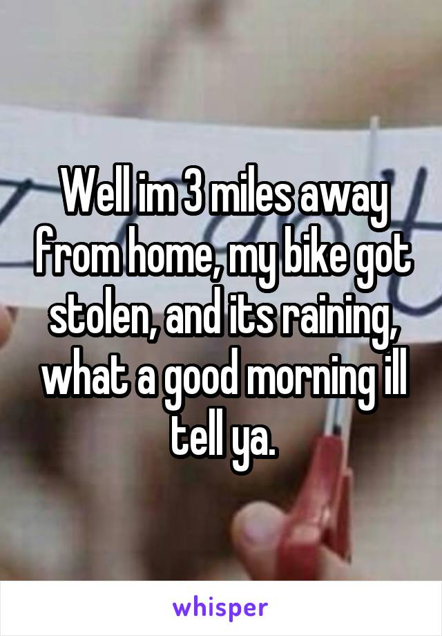 Well im 3 miles away from home, my bike got stolen, and its raining, what a good morning ill tell ya.
