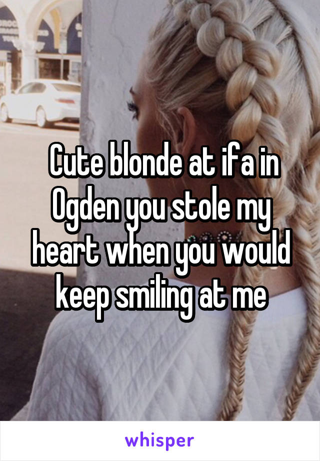 Cute blonde at ifa in Ogden you stole my heart when you would keep smiling at me