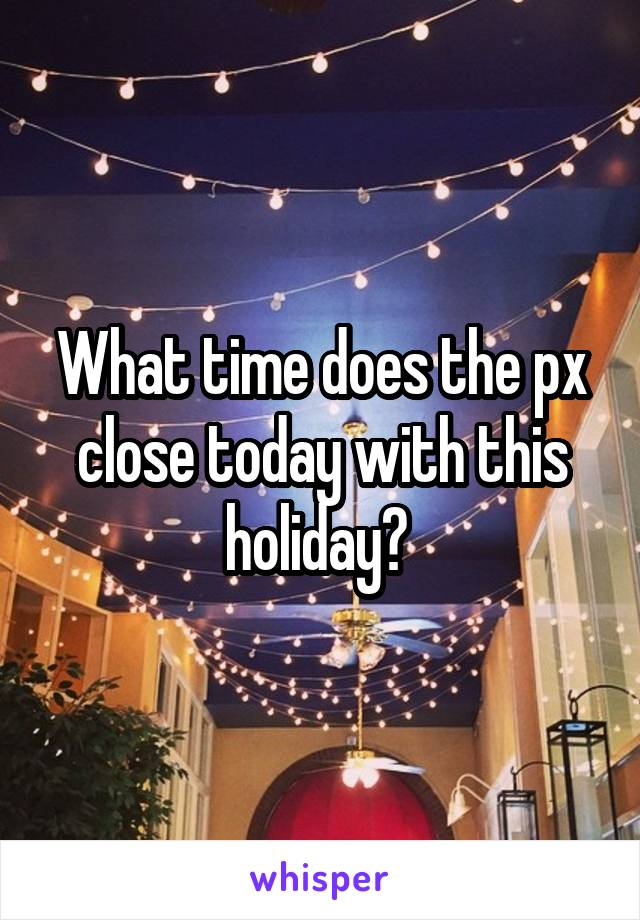 What time does the px close today with this holiday?