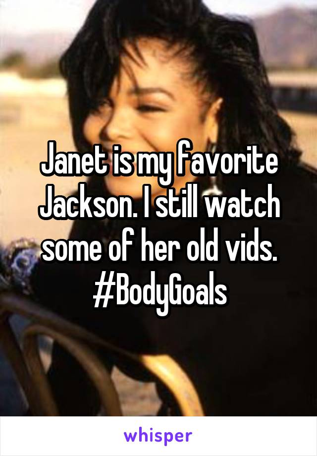 Janet is my favorite Jackson. I still watch some of her old vids. #BodyGoals