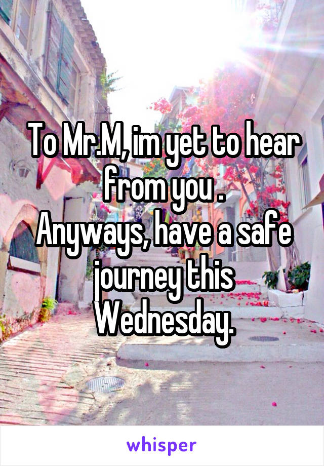 To Mr.M, im yet to hear from you . Anyways, have a safe journey this Wednesday.