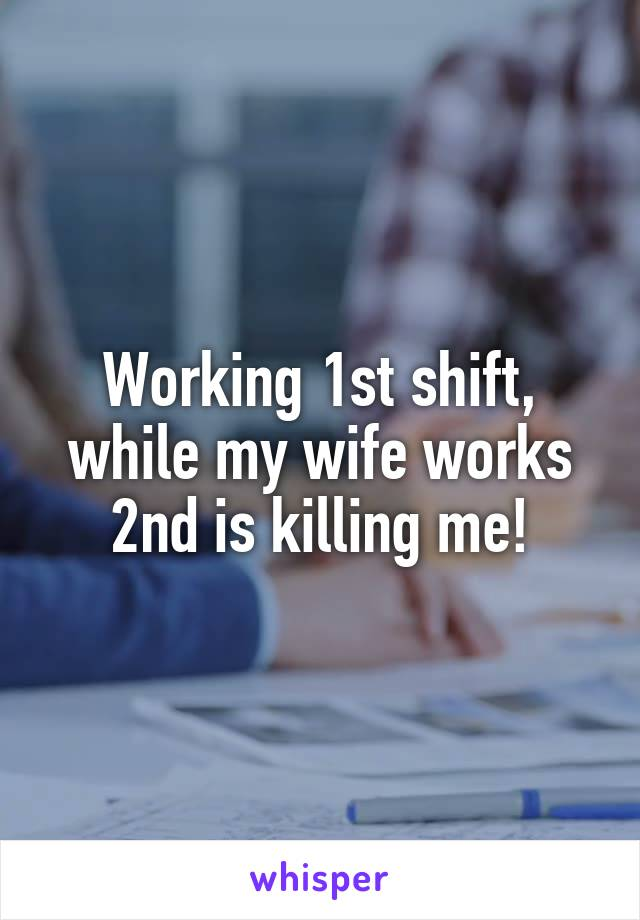 Working 1st shift, while my wife works 2nd is killing me!