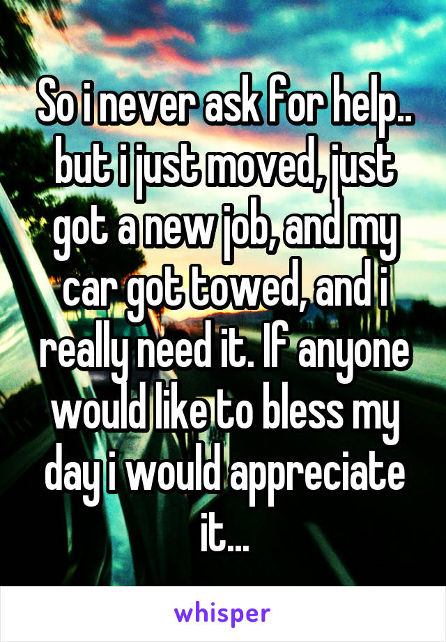 So i never ask for help.. but i just moved, just got a new job, and my car got towed, and i really need it. If anyone would like to bless my day i would appreciate it...