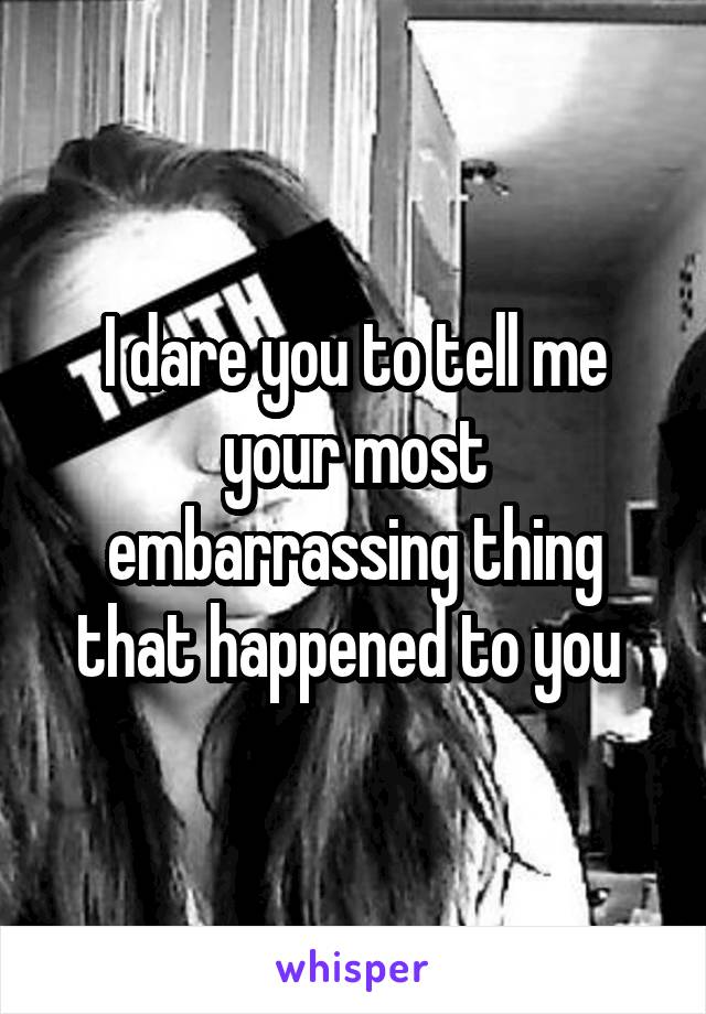 I dare you to tell me your most embarrassing thing that happened to you
