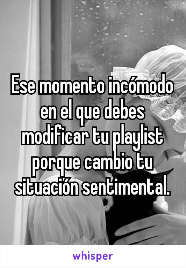 Ese momento incómodo en el que debes modificar tu playlist porque cambio tu situación sentimental.