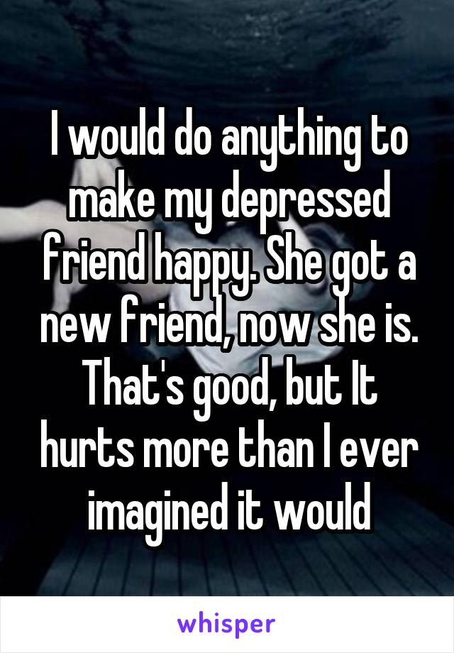 I would do anything to make my depressed friend happy. She got a new friend, now she is. That's good, but It hurts more than I ever imagined it would