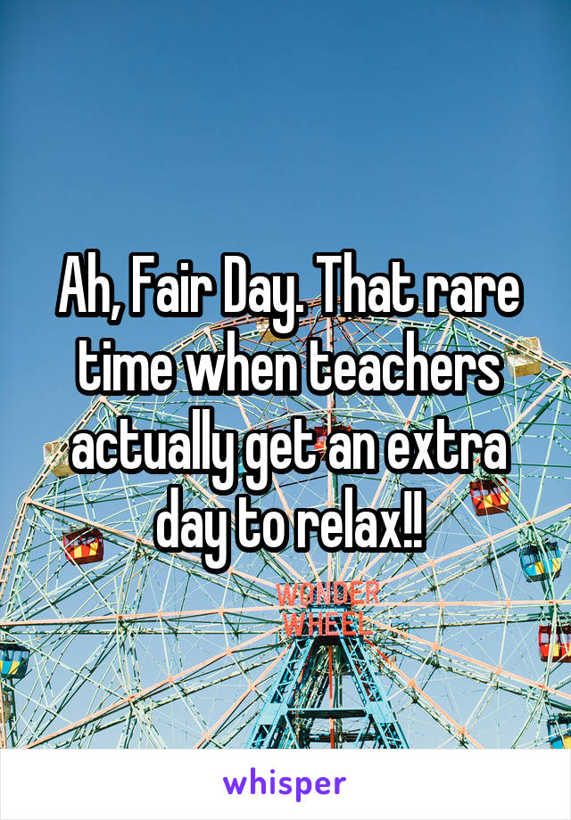 Ah, Fair Day. That rare time when teachers actually get an extra day to relax!!