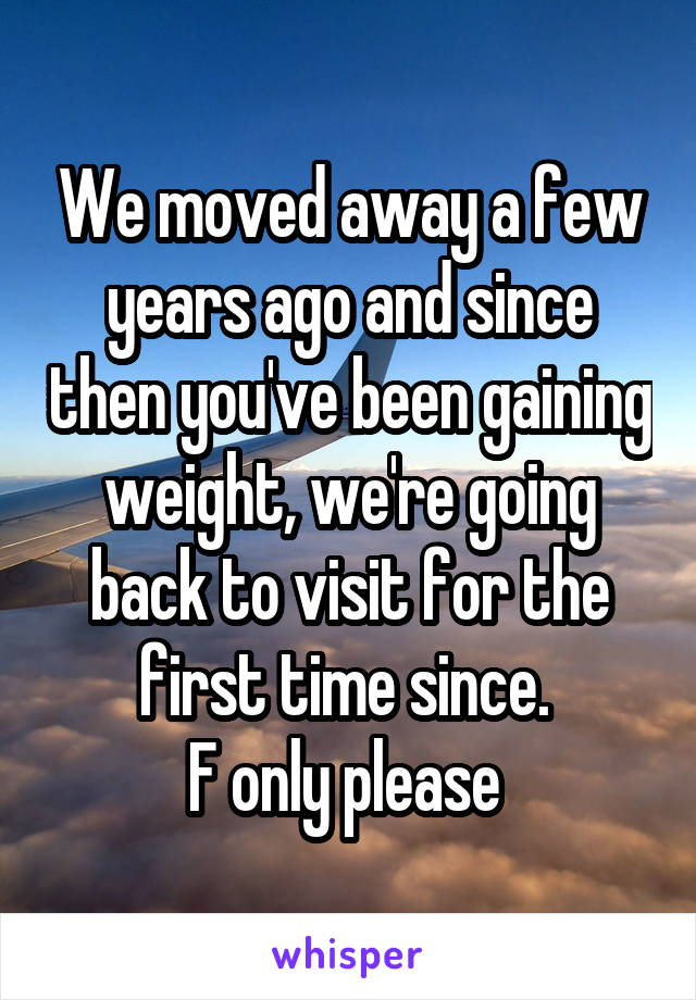 We moved away a few years ago and since then you've been gaining weight, we're going back to visit for the first time since.  F only please