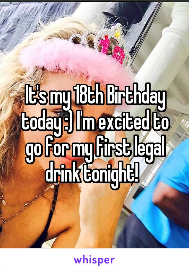 It's my 18th Birthday today :) I'm excited to go for my first legal drink tonight!