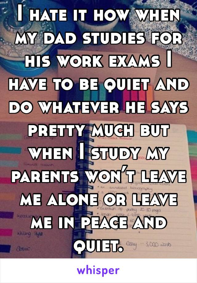 I hate it how when my dad studies for his work exams I have to be quiet and do whatever he says pretty much but when I study my parents won't leave me alone or leave me in peace and quiet.