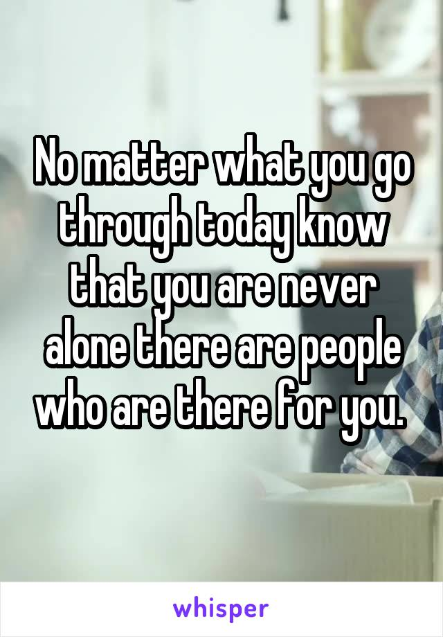 No matter what you go through today know that you are never alone there are people who are there for you.