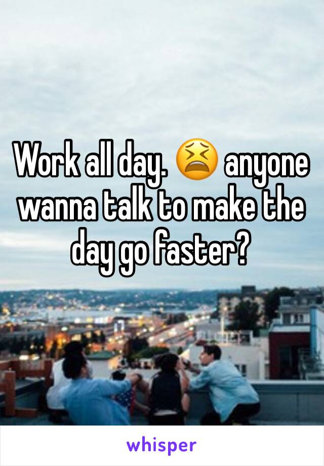 Work all day. 😫 anyone wanna talk to make the day go faster?