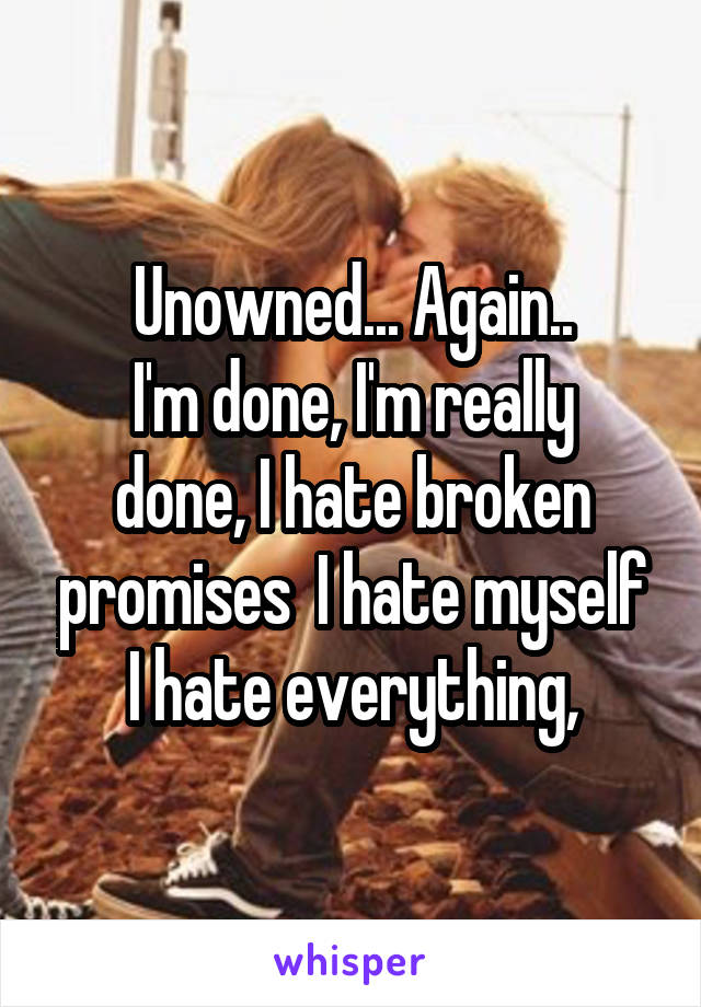 Unowned... Again.. I'm done, I'm really done, I hate broken promises  I hate myself I hate everything,