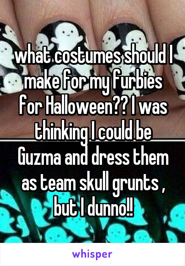 what costumes should I make for my furbies for Halloween?? I was thinking I could be Guzma and dress them as team skull grunts , but I dunno!!