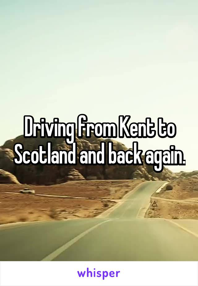 Driving from Kent to Scotland and back again.