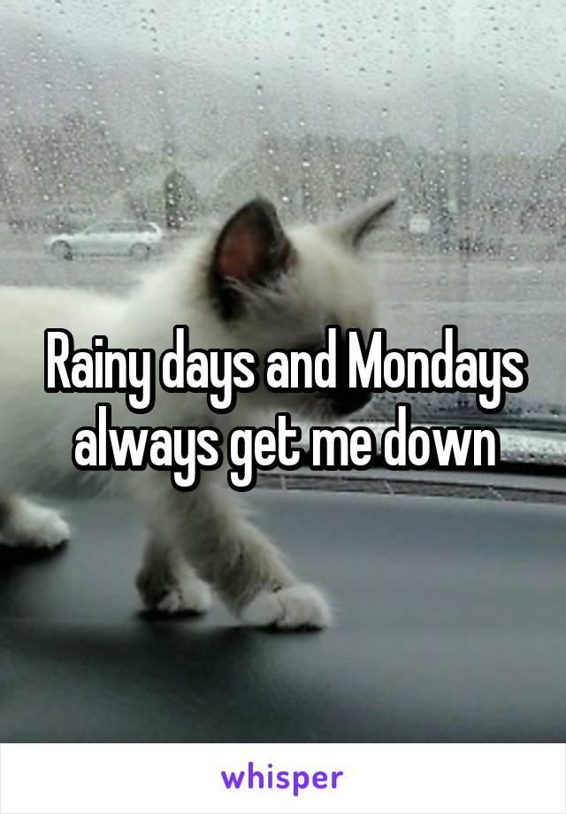 Rainy days and Mondays always get me down