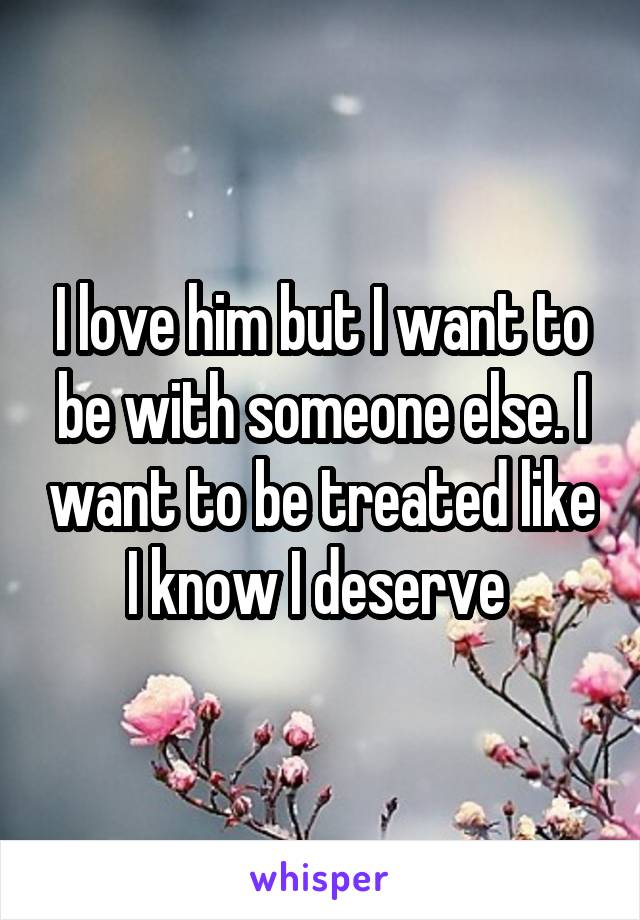 I love him but I want to be with someone else. I want to be treated like I know I deserve