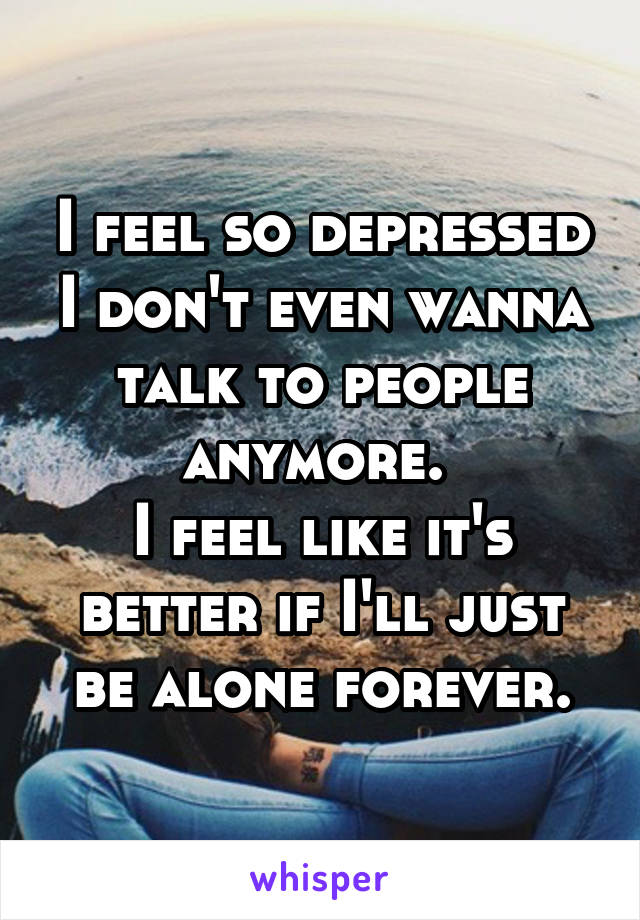 I feel so depressed I don't even wanna talk to people anymore.  I feel like it's better if I'll just be alone forever.