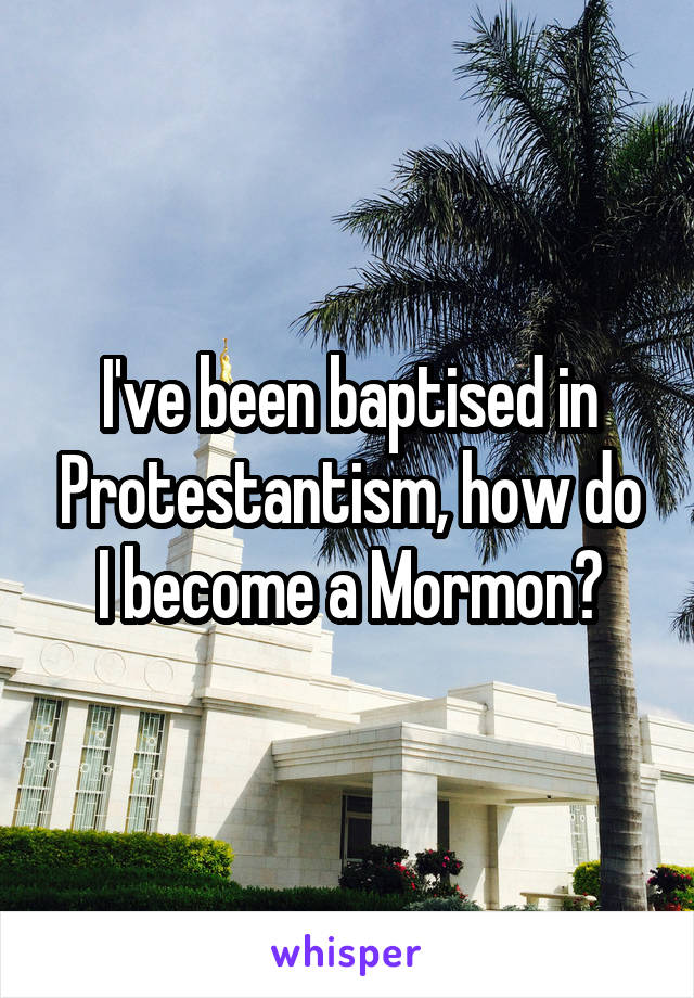 I've been baptised in Protestantism, how do I become a Mormon?