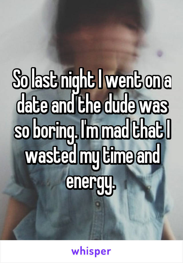 So last night I went on a date and the dude was so boring. I'm mad that I wasted my time and energy.