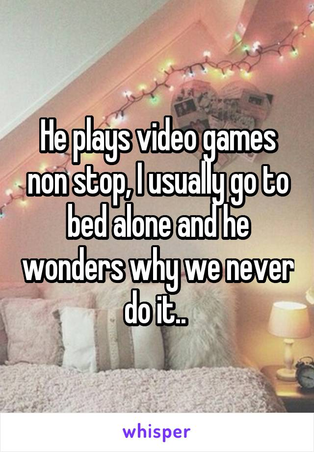 He plays video games non stop, I usually go to bed alone and he wonders why we never do it..