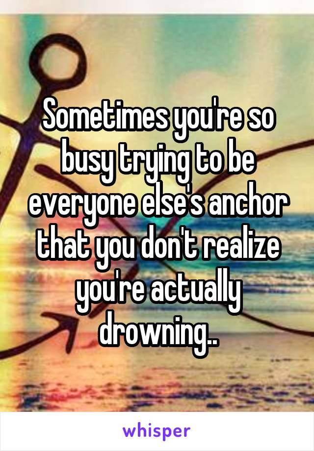 Sometimes you're so busy trying to be everyone else's anchor that you don't realize you're actually drowning..