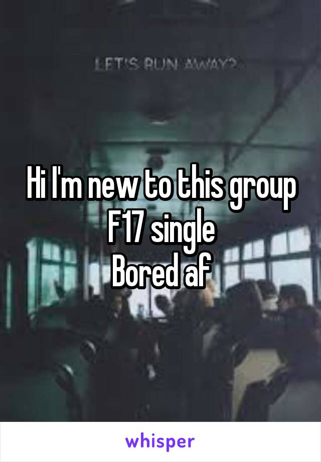 Hi I'm new to this group F17 single Bored af