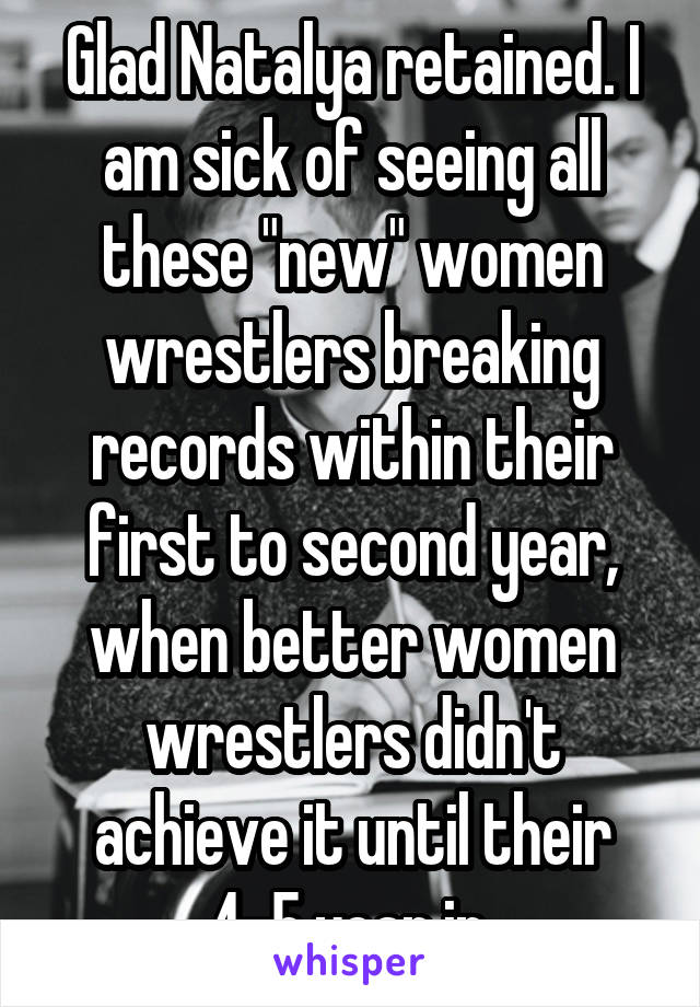 """Glad Natalya retained. I am sick of seeing all these """"new"""" women wrestlers breaking records within their first to second year, when better women wrestlers didn't achieve it until their 4-5 year in."""