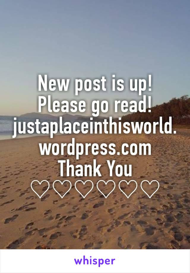 New post is up! Please go read! justaplaceinthisworld.wordpress.com Thank You ♡♡♡♡♡♡