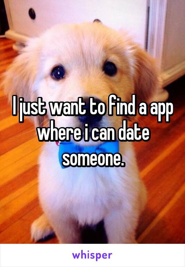 I just want to find a app where i can date someone.
