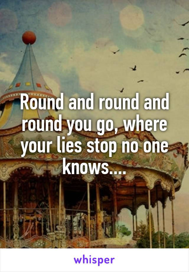 Round and round and round you go, where your lies stop no one knows....