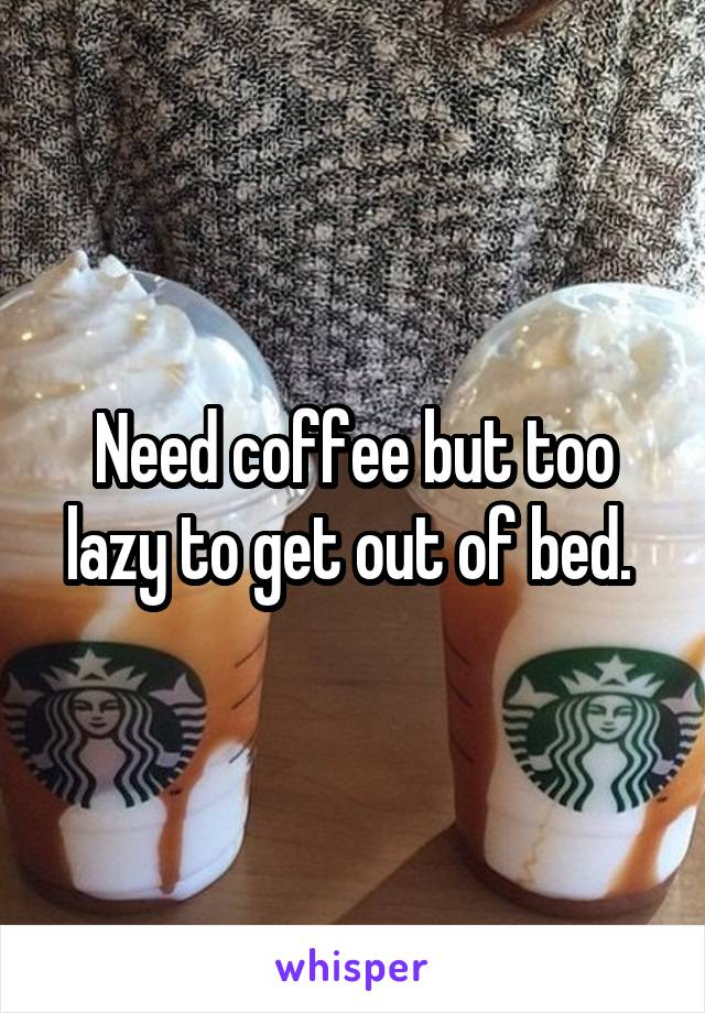 Need coffee but too lazy to get out of bed.
