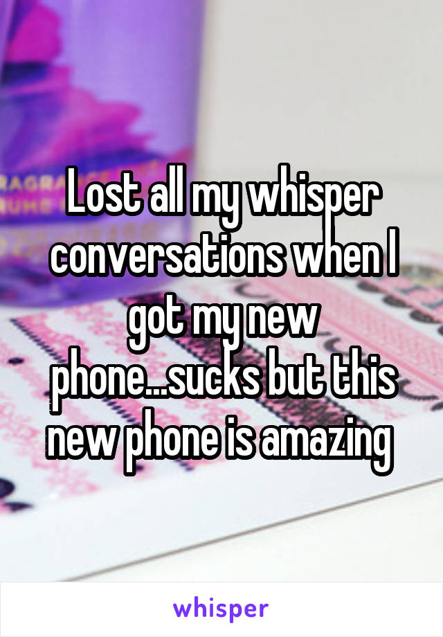 Lost all my whisper conversations when I got my new phone...sucks but this new phone is amazing