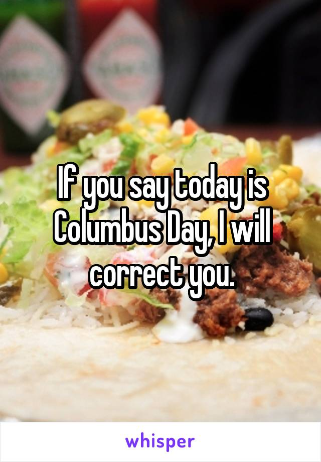 If you say today is Columbus Day, I will correct you.