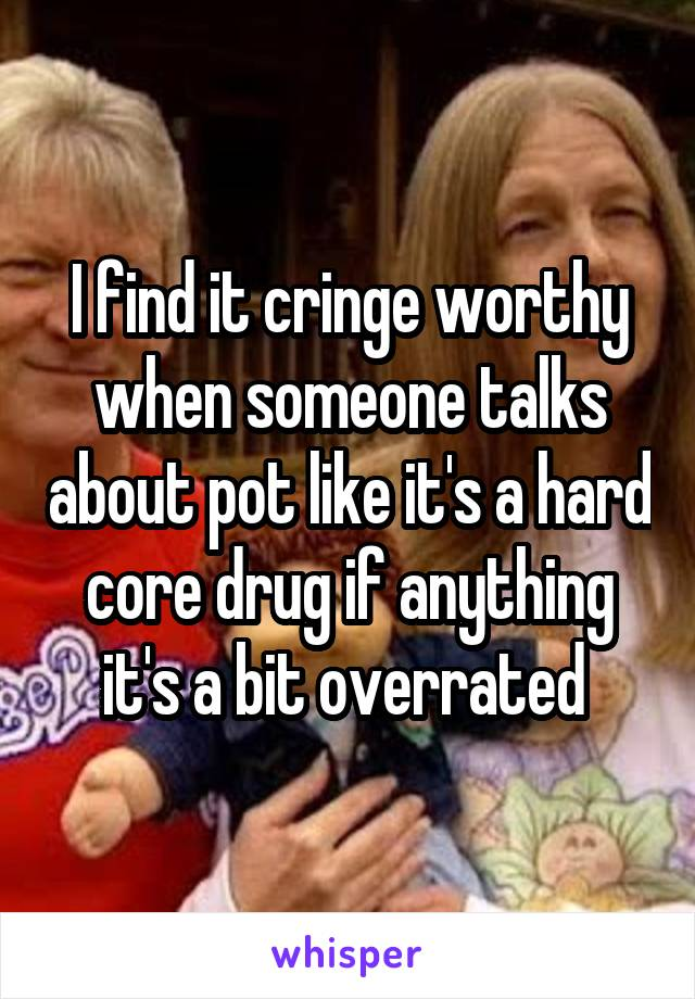 I find it cringe worthy when someone talks about pot like it's a hard core drug if anything it's a bit overrated